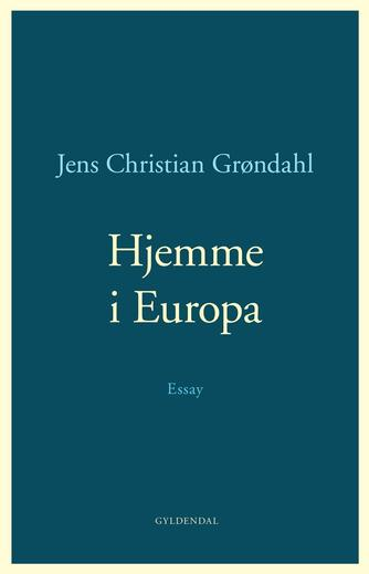 Jens Christian Grøndahl: Hjemme i Europa : essay