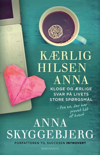 Anna Skyggebjerg (f. 1962): Kærlig hilsen Anna : kloge og ærlige svar på livets store spørgsmål - fra en, der har prøvet lidt af hvert