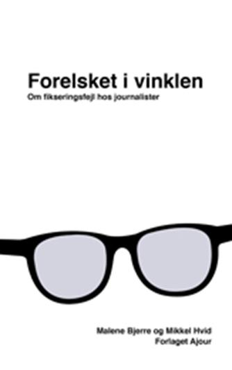 Malene Bjerre, Mikkel Hvid: Forelsket i vinklen : om fikseringsfejl hos journalister