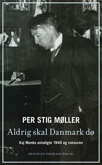Per Stig Møller (f. 1942): Aldrig skal Danmark dø : Kaj Munks avisdigte 1940 og censuren
