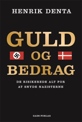 Henrik Denta (f. 1957): Guld og bedrag : de risikerede alt for at snyde nazisterne
