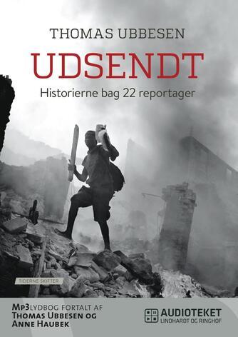 Thomas Ubbesen (f. 1956): Udsendt : historierne bag 22 reportager