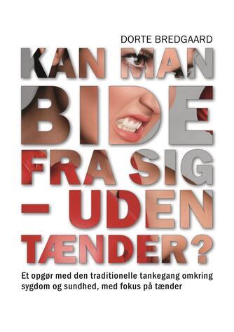 Dorte Bredgaard: Kan man bide fra sig - uden tænder? : et opgør med den traditionelle tankegang omkring sygdom og sundhed, med fokus på tænder