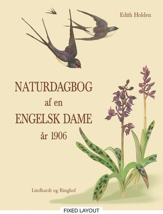 Edith Holden: Naturdagbog af en engelsk dame år 1906 : Edith Holdens dagbog skildrer i tekst og tegninger årets gang gennem det engelske landskab