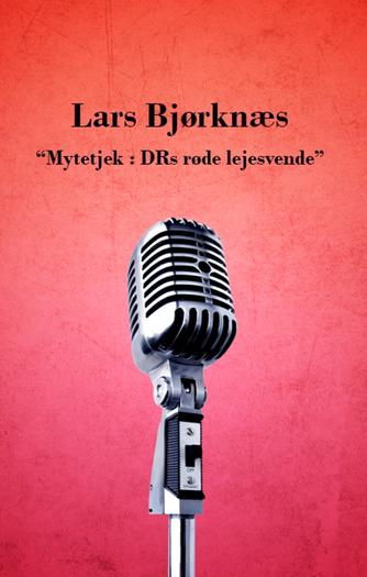 Lars Bjørknæs (f. 1975): Mytetjek - DRs røde lejesvende