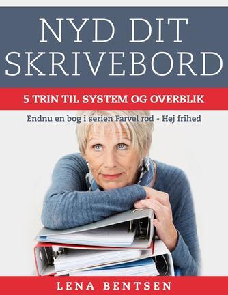 Lena Bentsen: Nyd dit skrivebord : 5 trin til system og overblik