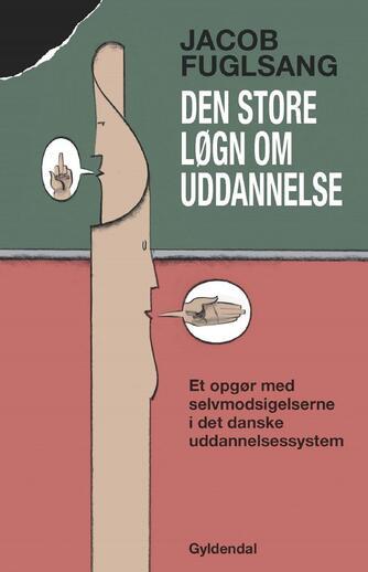 Jacob Fuglsang (f. 1968): Den store løgn om uddannelse : et opgør med selvmodsigelserne i det danske uddannelsessystem