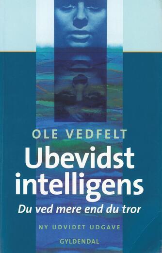 Ole Vedfelt: Ubevidst intelligens : du ved mere end du tror
