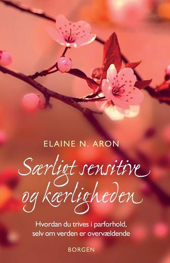 Elaine N. Aron: Særligt sensitive og kærligheden : hvordan du trives i parforhold selvom verden er overvældende