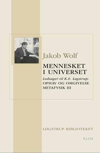 Jakob Wolf: Mennesket i universet : ledsager til K.E. Løgstrup: Ophav og omgivelse : metafysik : betragtninger over historie og natur