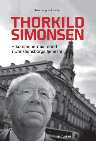 Svend Aagaard Nielsen: Thorkild Simonsen : kommunernes mand i Christiansborgs tjeneste