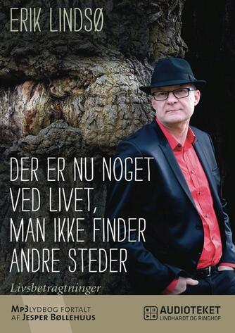 Erik Lindsø: Der er nu noget ved livet, man ikke finder andre steder : livsbetragtninger