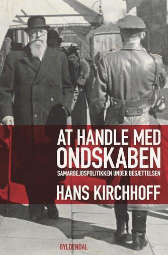 Hans Kirchhoff (f. 1933): At handle med ondskaben : samarbejdspolitikken under besættelsen