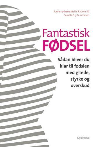 Mette Radmer, Camilla Gry Temmesen: Fantastisk fødsel : sådan bliver du klar til fødslen med glæde, styrke og overskud