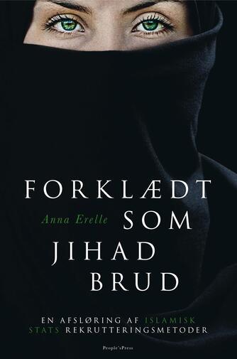 Anna Erelle: Forklædt som jihad-brud : en afsløring af Islamisk Stats rekrutteringsmetoder