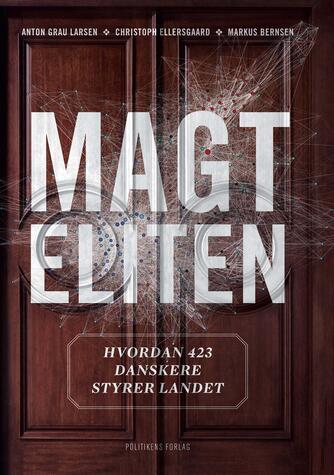Markus Bernsen, Christoph Ellersgaard, Anton Grau Larsen: Magteliten : hvordan 423 danskere styrer landet