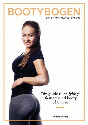Celestine Maria Jensen: Bootybogen : din guide til en fyldig, fast og rund booty på 8 uger