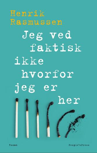 Henrik Rasmussen (f. 1964): Jeg ved faktisk ikke hvorfor jeg er her : roman