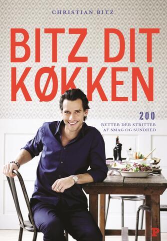 Christian Bitz: Bitz dit køkken : 200 retter der strutter af smag og sundhed