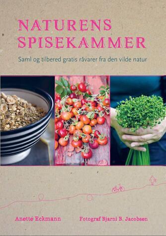 Anette Eckmann: Naturens spisekammer : saml og tilbered gratis råvarer fra den vilde natur