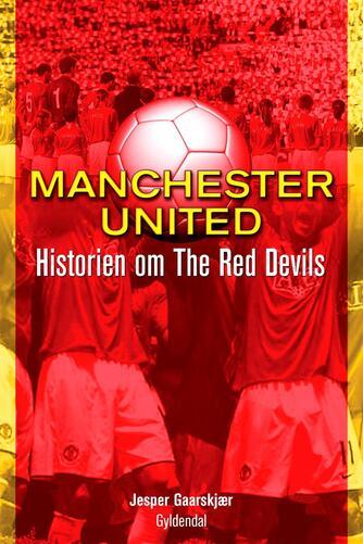 Jesper Gaarskjær: Manchester United : historien om The Red Devils