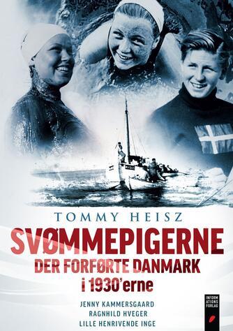 Tommy Heisz: Svømmepigerne der forførte Danmark i 1930'erne : Jenny Kammersgaard, Ragnhild Hveger, lille henrivende Inge