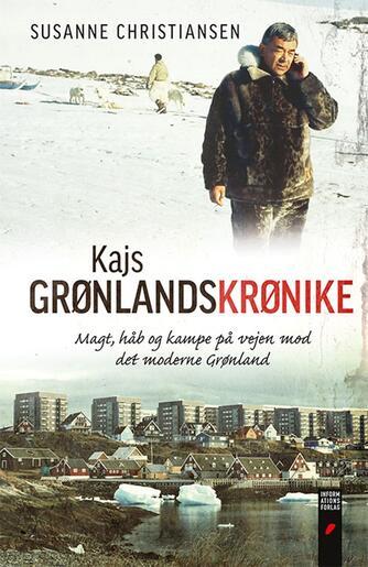 Susanne Christiansen (f. 1949): Kajs Grønlandskrønike : magt, håb og kampe på vejen mod det moderne Grønland