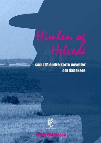 Ole Mortensøn: Himlen og helvede : samt 31 andre korte noveller om danskere