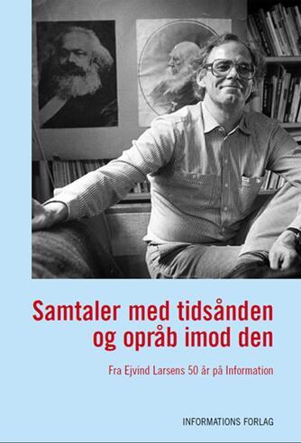 Ejvind Larsen (f. 1936): Samtaler med tidsånden og opråb imod den : fra Ejvind Larsens 50 år på Information