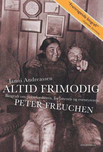 Janni Andreassen (f. 1942): Altid frimodig : biografi om polarforskeren, forfatteren og eventyreren Peter Freuchen