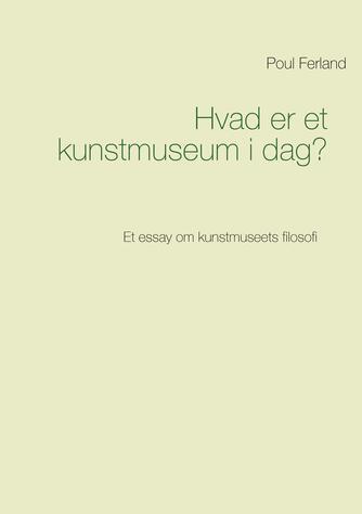 Poul Ferland: Hvad er et kunstmuseum i dag? : et essay om kunstmuseets filosofi