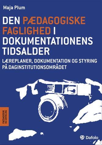 Maja Plum: Den pædagogiske faglighed i dokumentationens tidsalder : læreplaner, dokumentation og styring på daginstitutionsområdet
