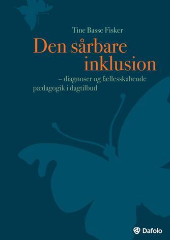 Tine Basse Fisker: Den sårbare inklusion : diagnoser og fællesskabende pædagogik i dagtilbud