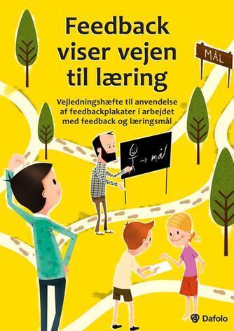 Kirsten Hyldahl: Feedback viser vejen til læring : vejledningshæfte til anvendelse af feedbackplakater i arbejdet med feedback og læringsmål