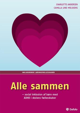 Charlotte Andersen, Camilla Lind Melskens: Alle sammen : social inklusion af børn med ADHD i skolens fællesskaber