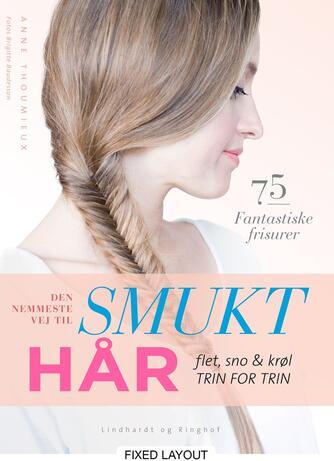 Anne Thoumieux: Den nemmeste vej til smukt hår : flet, sno & krøl - trin for trin : 75 fantastiske frisurer