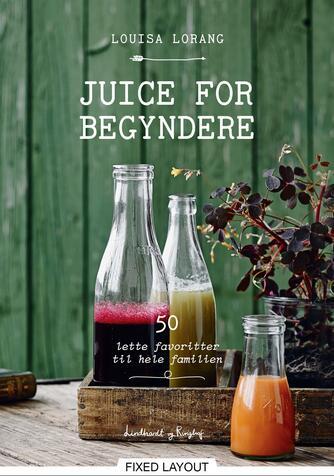 Louisa Lorang: Juice for begyndere : 50 lette favoritter til hele familien