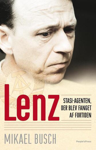 Mikael Busch: Lenz : stasi-agenten, der blev fanget af fortiden