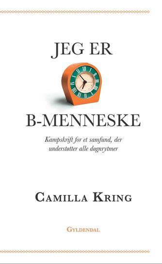 Camilla Kring: Jeg er B-menneske : kampskrift for et samfund, der understøtter alle døgnrytmer
