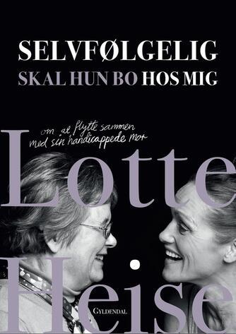 Lotte Heise: Selvfølgelig skal hun bo hos mig : om at bo med sin handicappede mor