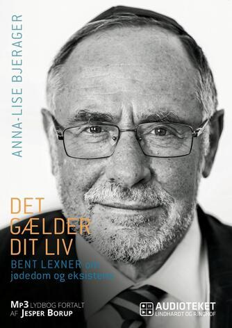 Anna-Lise Bjerager: Det gælder dit liv : Bent Lexner om jødedom og eksistens