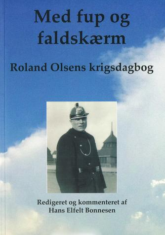 Roland Olsen (f. 1903): Med fup og faldskærm : Roland Olsens krigsdagbog