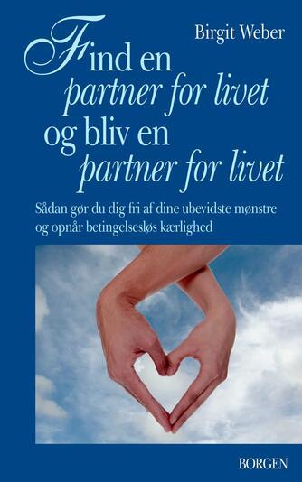 Birgit Weber: Find en partner for livet og bliv en partner for livet : sådan gør du dig fri af dine ubevidste mønstre og opnår betingelsesløs kærlighed