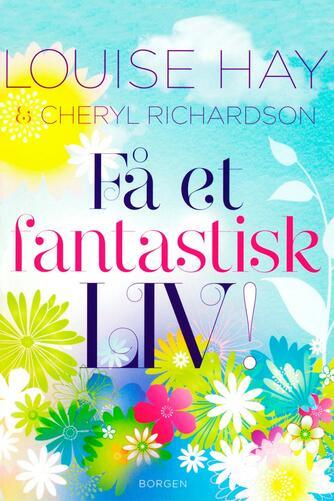 Louise L. Hay, Cheryl Richardson: Få et fantastisk liv!