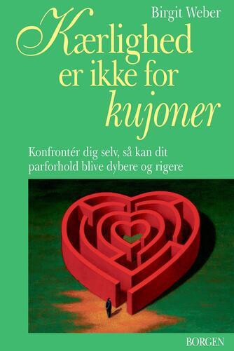 Birgit Weber: Kærlighed er ikke for kujoner : konfrontér dig selv, så kan dit parforhold blive dybere og rigere