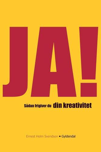 Ernest Holm Svendsen: Ja! : sådan frigiver du din kreativitet