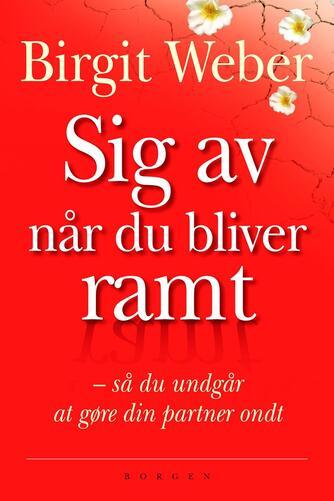 Birgit Weber: Sig av når du bliver ramt : så du undgår at gøre din partner ondt