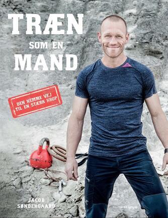 Jacob Søndergaard (f. 1980): Træn som en mand : den nemme vej til en stærk krop