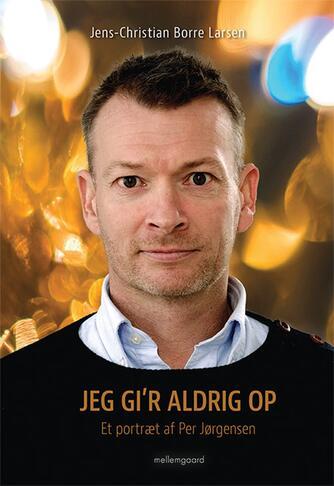 Jens-Christian Borre Larsen (f. 1974): Jeg gi'r aldrig op : et portræt af Per Jørgensen
