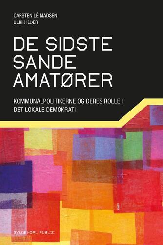 Ulrik Kjær, Carsten Lê Madsen: De sidste sande amatører : kommunalpolitikerne og deres rolle i det lokale demokrati